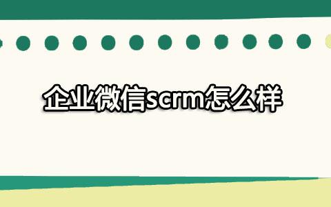 企业微信scrm怎么样